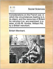 Considerations on the French war, in which the circumstances leading to it, its object, and the resources of Britain for carrying it on, are examined, in a letter, to the Rt. Honble. William Pitt, by a British merchant. - British Merchant.