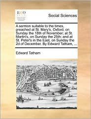A sermon suitable to the times, preached at St. Mary's, Oxford, on Sunday the 18th of November; at St. Martin's, on Sunday the 25th; and at St. Peter's in the East, on Sunday the 2d of December. By Edward Tatham, ... - Edward Tatham