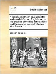 A dialogue between an associator and a well-informed Englishman, on the grounds of the late associations, and the commencement of a war with France. - Joseph Towers