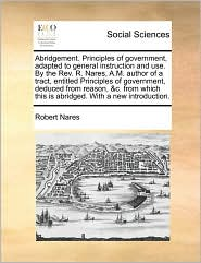 Abridgement. Principles of government, adapted to general instruction and use. By the Rev. R. Nares, A.M. author of a tract, entitled Principles of government, deduced from reason, &c. from which this is abridged. With a new introduction. - Robert Nares