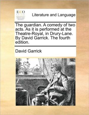The guardian. A comedy of two acts. As it is performed at the Theatre-Royal, in Drury-Lane. By David Garrick. The fourth edition. - David Garrick
