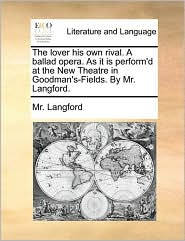 The lover his own rival. A ballad opera. As it is perform'd at the New Theatre in Goodman's-Fields. By Mr. Langford. - Mr. Langford