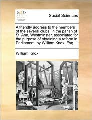 A friendly address to the members of the several clubs, in the parish of St. Ann, Westminster, associated for the purpose of obtaining a reform in Parliament, by William Knox, Esq. - William Knox