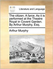 The citizen. A farce. As it is performed at the Theatre Royal in Covent Garden. By Arthur Murphy, Esq. - Arthur Murphy