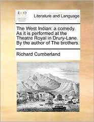 The West Indian: a comedy. As it is performed at the Theatre Royal in Drury-Lane. By the author of The brothers. - Richard Cumberland