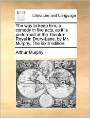 The way to keep him, a comedy in five acts, as it is performed at the Theatre-Royal in Drury-Lane, by Mr. Murphy. The sixth edition. - Arthur Murphy