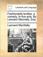 Fashionable levities, a comedy. In five acts. By Leonard Macnally, Esq. - Leonard MacNally