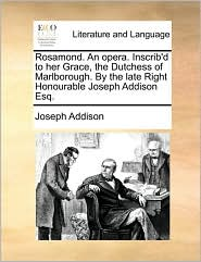Rosamond. an Opera. Inscrib'd to Her Grace, the Dutchess of Marlborough. by the Late Right Honourable Joseph Addison Esq.