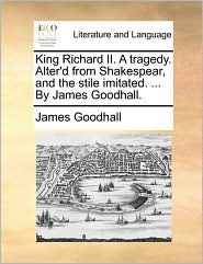 King Richard II. a Tragedy. Alter'd from Shakespear, and the Stile Imitated. ... by James Goodhall.