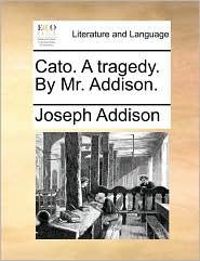 Cato. a Tragedy. by Mr. Addison.