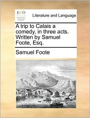 A Trip to Calais a Comedy, in Three Acts. Written by Samuel Foote, Esq.