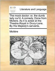 The Mock Doctor: Or, the Dumb Lady Cur'd. a Comedy. Done from Moliere. as It Is Acted at the Theatre-Royal in Drury-Lane. by His Majest