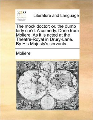The Mock Doctor: Or, the Dumb Lady Cur'd. a Comedy. Done from Moliere. as It Is Acted at the Theatre-Royal in Drury-Lane. by His Majest - Molire