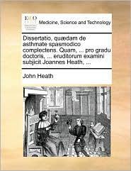 Dissertatio, qu dam de asthmate spasmodico complectens. Quam, ... pro gradu doctoris, ... eruditorum examini subjicit Joannes Heath, ... - John Heath