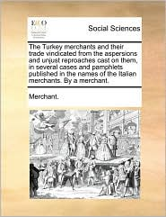 The Turkey merchants and their trade vindicated from the aspersions and unjust reproaches cast on them, in several cases and pamphlets published in the names of the Italian merchants. By a merchant. - Merchant.
