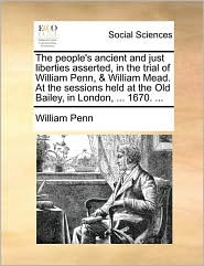 The People's Ancient and Just Liberties Asserted, in the Trial of William Penn, & William Mead. at the Sessions Held at the Old Bailey, in London, ... - William Penn