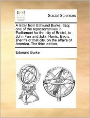 A letter from Edmund Burke, Esq; one of the representatives in Parliament for the city of Bristol, to John Farr and John Harris, Esqrs. sheriffs of that city, on the affairs of America. The third edition. - Edmund Burke