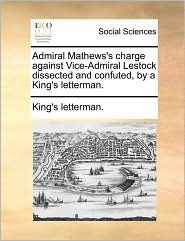 Admiral Mathews's charge against Vice-Admiral Lestock dissected and confuted, by a King's letterman. - King's letterman.