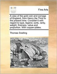 A view of the gold coin and coinage of England, from Henry the Third to the present time. Consider'd with regard to type, legend, sorts, rarity, weight, fineness, value and proportion. With copper-plates. - Thomas Snelling