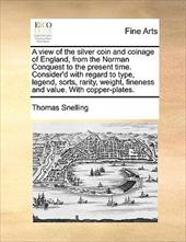 A   View of the Silver Coin and Coinage of England, from the Norman Conquest to the Present Time. Consider'd with Regard to Type, - Snelling, Thomas