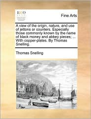 A view of the origin, nature, and use of jettons or counters. Especially those commonly known by the name of black money and abbey pieces; . With copper-plates. By Thomas Snelling. - Thomas Snelling