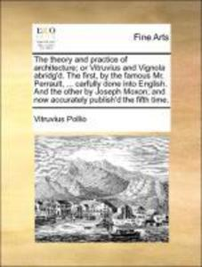 The theory and practice of architecture; or Vitruvius and Vignola abridg´d. The first, by the famous Mr. Perrault, ... carfully done into English.... - Vitruvius Pollio