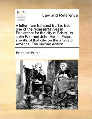 A letter from Edmund Burke, Esq; one of the representatives in Parliament for the city of Bristol, to John Farr and John Harris, Esqrs. sheriffs of that city, on the affairs of America. The second edition. - Edmund Burke