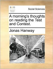 A morning's thoughts on reading the Test and Contest. - Jonas Hanway