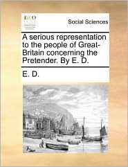A serious representation to the people of Great-Britain concerning the Pretender. By E. D. - E. D.