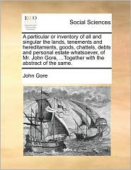 A particular or inventory of all and singular the lands, tenements and hereditaments, goods, chattels, debts and personal estate whatsoever, of Mr. John Gore, ...Together with the abstract of the same. - John Gore
