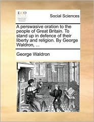 A perswasive oration to the people of Great Britain. To stand up in defence of their liberty and religion. By George Waldron, ... - George Waldron