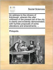 An address to the citizens of Edinburgh, wherein the utter unfitness of the present set of the city is clearly and evidently demonstrated; with humble proposals of some alterations and amendments; ... - Philopolis.