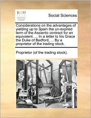Considerations on the advantages of yielding up to Spain the un-expired term of the Assiento contract for an equivalent. ... In a letter to his Grace the Duke of Bedford, ... By a proprietor of the trading stock. - Proprietor (of the trading stock).