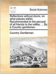 Reflections without doors, on what passes within. Recommended to the perusal of all friends to the militia: ... By a Country gentleman. - Country Gentleman.