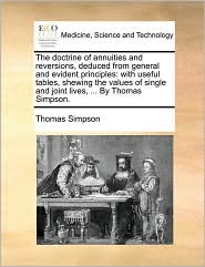 The doctrine of annuities and reversions, deduced from general and evident principles: with useful tables, shewing the values of single and joint lives, ... By Thomas Simpson. - Thomas Simpson