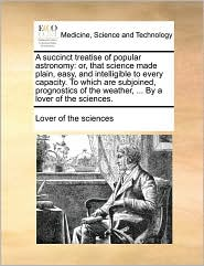 A succinct treatise of popular astronomy: or, that science made plain, easy, and intelligible to every capacity. To which are subjoined, prognostics of the weather, ... By a lover of the sciences. - Lover of the sciences