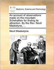 An account of observations made on the mountain Schehallien for finding its attraction. By the Rev. Nevil Maskelyne, ... - Nevil Maskelyne