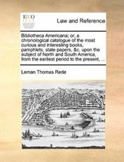 Bibliotheca Americana; Or, a Chronological Catalogue of the Most Curious and Interesting Books, Pamphlets, State Papers, &C. Upon the Subject of North and South America, from the Earliest Period to the Present, ... - Leman Thomas Rede