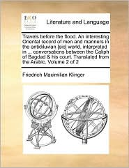 Travels before the flood. An interesting Oriental record of men and manners in the antidiluvian [sic] world, interpreted in. conversations between the Caliph of Bagdad & his court. Translated from the Arabic. Volume 2 of 2 - Friedrich Maximilian Klinger