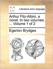 Arthur Fitz-Albini, a novel. In two volumes. ... Volume 1 of 2 - Egerton Brydges