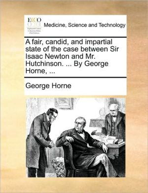 A Fair, Candid, and Impartial State of the Case Between Sir Isaac Newton and Mr. Hutchinson. ... by George Horne, ...