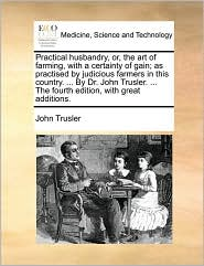 Practical husbandry, or, the art of farming, with a certainty of gain; as practised by judicious farmers in this country. ... By Dr. John Trusler. ... The fourth edition, with great additions. - John Trusler
