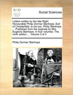 Letters written by the late Right Honourable Philip Dormer Stanhope, Earl of Chesterfield, to his son, Philip Stanhope, . Published from the originals by Mrs. Eugenia Stanhope. In four volumes. The ninth edition. Volume 3 of 4 - Philip Dormer Stanhope