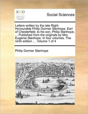 Letters written by the late Right Honourable Philip Dormer Stanhope, Earl of Chesterfield, to his son, Philip Stanhope, . Published from the originals by Mrs. Eugenia Stanhope. In four volumes. The ninth edition. Volume 1 of 4 - Philip Dormer Stanhope