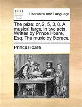 The Prize: Or, 2, 5, 3, 8. a Musical Farce, in Two Acts. Written by Prince Hoare, Esq. the Music by Storace. - Hoare, Prince