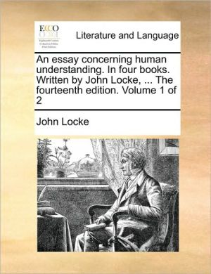 An essay concerning human understanding. In four books. Written by John Locke, . The fourteenth edition. Volume 1 of 2 - John Locke