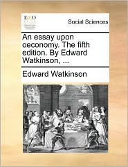 An essay upon oeconomy. The fifth edition. By Edward Watkinson, ... - Edward Watkinson