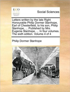 Letters written by the late Right Honourable Philip Dormer Stanhope, Earl of Chesterfield, to his son, Philip Stanhope, . Published by Mrs. Eugenia Stanhope, . In four volumes. The sixth edition. Volume 4 of 4 - Philip Dormer Stanhope