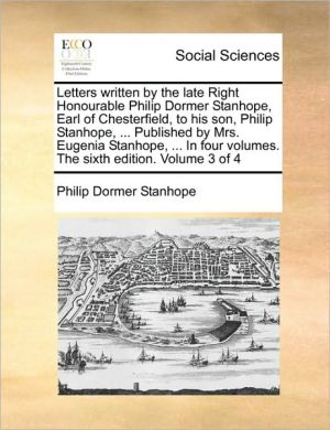 Letters written by the late Right Honourable Philip Dormer Stanhope, Earl of Chesterfield, to his son, Philip Stanhope, . Published by Mrs. Eugenia Stanhope, . In four volumes. The sixth edition. Volume 3 of 4 - Philip Dormer Stanhope