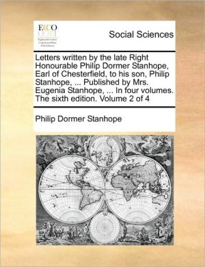 Letters written by the late Right Honourable Philip Dormer Stanhope, Earl of Chesterfield, to his son, Philip Stanhope, . Published by Mrs. Eugenia Stanhope, . In four volumes. The sixth edition. Volume 2 of 4 - Philip Dormer Stanhope